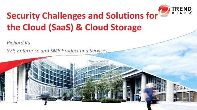 Security Challenges and Solutions for the Cloud (SaaS) & Cloud Storage Copyright 2014 Trend Micro Inc. Richard Ku SVP, Ent...