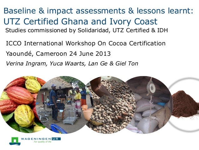 Baseline & impact assessments & lessons learnt:  UTZ Certified Ghana and Ivory Coast Studies commissioned by Solidaridad, ...