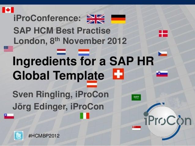 Ingredients for a SAP HR Global Template Sven Ringling, iProCon Jörg Edinger, iProCon iProConference: SAP HCM Best Practis...