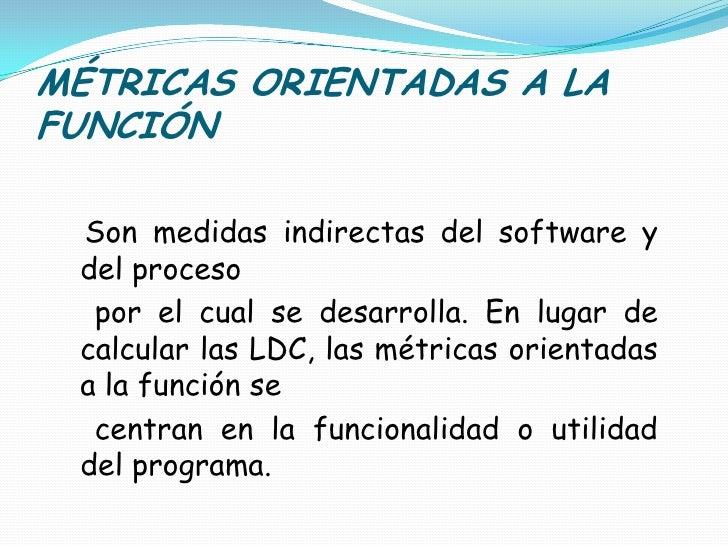 MÉTRICAS ORIENTADAS A LA FUNCIÓN<br />Son medidas indirectas del software y del proceso<br />    por el cual se desarrolla...