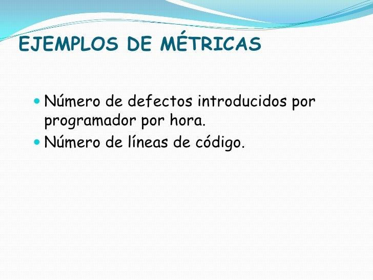 EJEMPLOS DE MÉTRICAS<br />Número de defectos introducidos por programador por hora.<br />Número de líneas de código.<br />