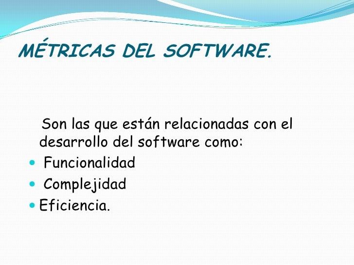 MÉTRICAS DEL SOFTWARE.<br />Son las que están relacionadas con el desarrollo del software como:<br />Funcionalidad<br /> C...
