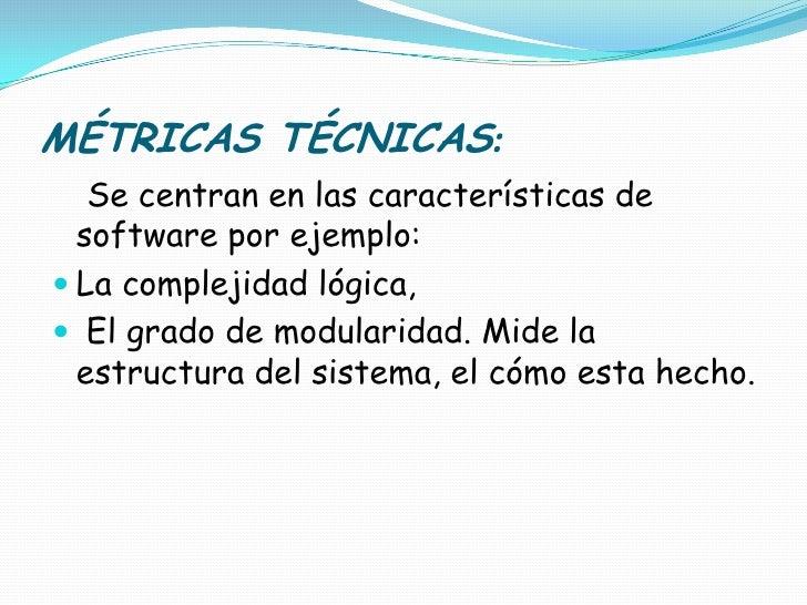 MÉTRICAS TÉCNICAS: <br />Se centran en las características de software por ejemplo: <br />La complejidad lógica,<br /> El ...