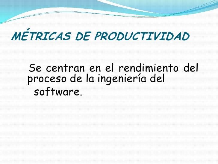 MÉTRICAS DE PRODUCTIVIDAD<br />Se centran en el rendimiento del proceso de la ingeniería del<br />    software.<br />