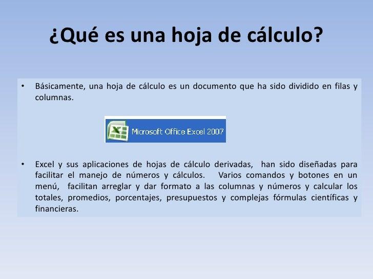 ¿Qué es una hoja de cálculo?<br /><ul><li>Básicamente, una hoja de cálculo es un documento que ha sido dividido en filas y...