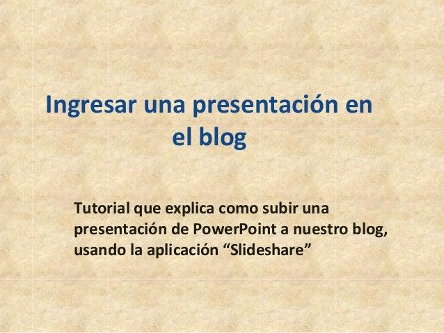 Ingresar una presentación en el blog Tutorial que explica como subir una presentación de PowerPoint a nuestro blog, usando...