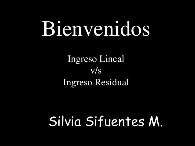 Bienvenidos Ingreso Lineal v/s Ingreso Residual Silvia Sifuentes M.
