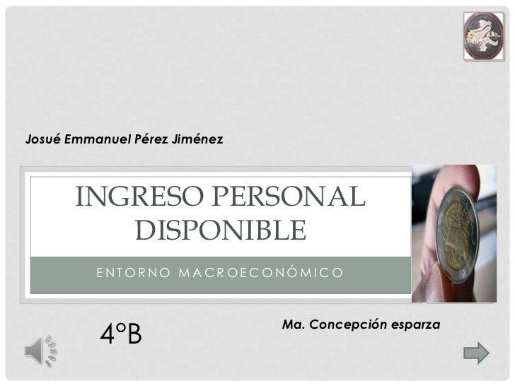 Entorno macroeconómico<br />Ingreso personal disponible<br />Josué Emmanuel Pérez Jiménez<br />4°B<br />Ma. Concepción esp...