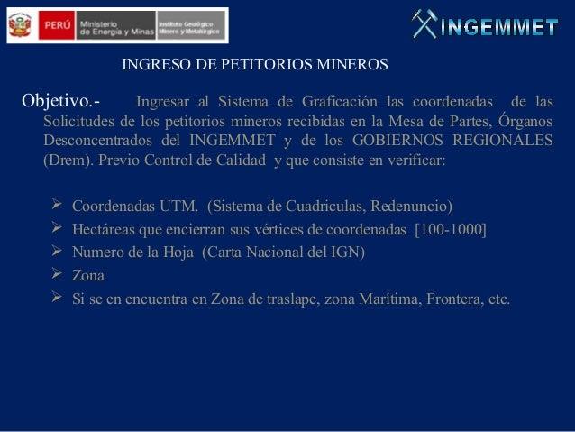 INGRESO DE PETITORIOS MINEROS  Objetivo.-  Ingresar al Sistema de Graficación las coordenadas de las Solicitudes de los pe...