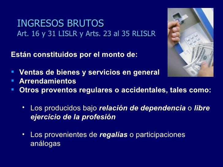 INGRESOS BRUTOS Art. 16 y 31 LISLR y Arts. 23 al 35 RLISLR <ul><li>Están constituidos por el monto de: </li></ul><ul><li>V...