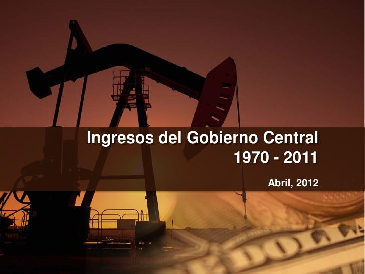 Ingresos del Gobierno Central                  1970 - 2011                      Abril, 2012