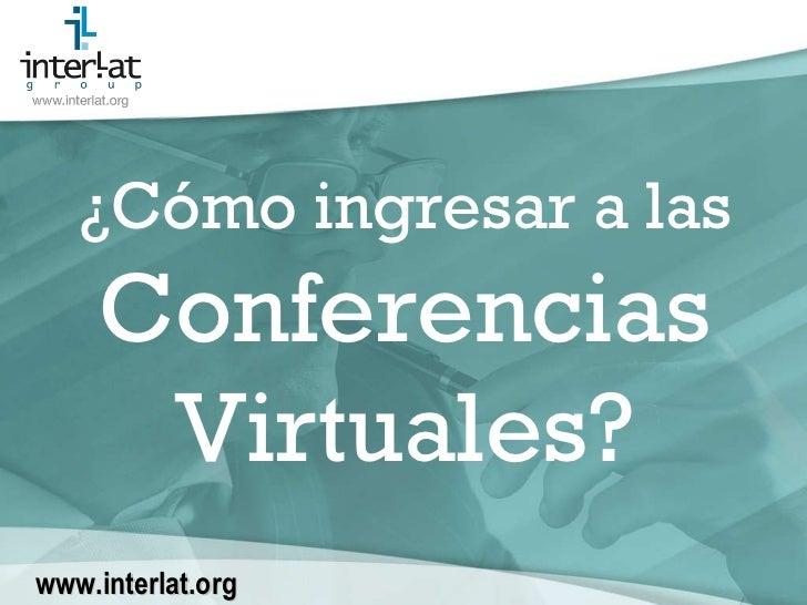 ¿Cómo ingresar a las  Conferencias Virtuales? www.interlat.org