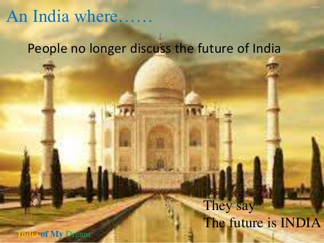 india of my dreams Remember your school days and you will remember the various essay, drawing and extempore competitions you participated in students always came up with innovative ideas to excel in these competitions.
