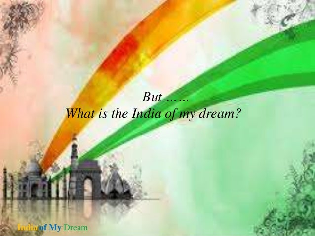 my dreams for india 2030 India 2020: a vision for the new millennium (published 1998 isbn the vision is dedicated to a young girl whom kalam met and asked her what was your dream for which the young girl replied i want to live in a developed india.