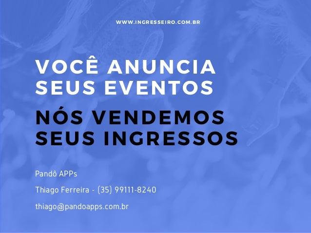 VOCÊ ANUNCIA SEUS EVENTOS NÓS VENDEMOS SEUS INGRESSOS WWW. INGRESSEIRO. COM. BR Pandô APPs Thiago Ferreira - (35) 99111-82...