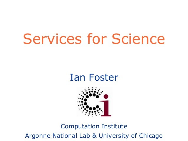 Ian Foster Computation Institute Argonne National Lab & University of Chicago Services for Science