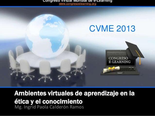 Ambientes virtuales de aprendizaje en la ética y el conocimiento Mg. Ingrid Paola Calderón Ramos CVME 2013 #CVME #congreso...
