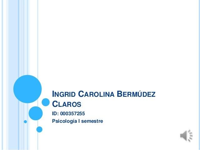 INGRID CAROLINA BERMÚDEZ CLAROS ID: 000357255 Psicología I semestre