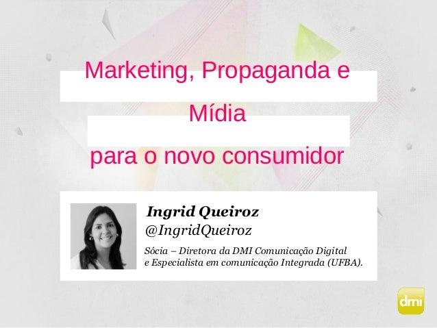 Marketing, Propaganda e Mídia para o novo consumidor Sócia – Diretora da DMI Comunicação Digital e Especialista em comunic...