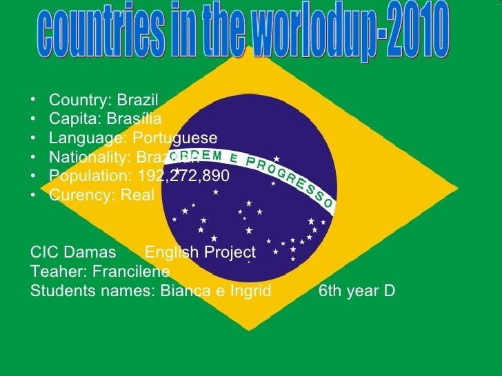 <ul><li>Country: Brazil </li></ul><ul><li>Capita: Brasília </li></ul><ul><li>Language: Portuguese </li></ul><ul><li>Nation...