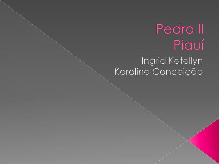 Pedro IIPiauí<br />Ingrid Ketellyn<br />Karoline Conceição <br />