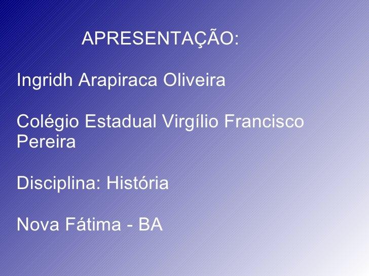 APRESENTAÇÃO: Ingridh Arapiraca Oliveira Colégio Estadual Virgílio Francisco Pereira Disciplina: História Nova Fátima - BA