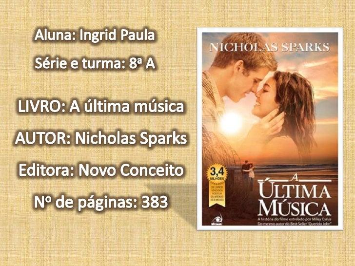 Aluna: Ingrid Paula<br />Série e turma: 8a A<br />LIVRO: A última música<br />AUTOR: Nicholas Sparks<br />Editora: Novo Co...
