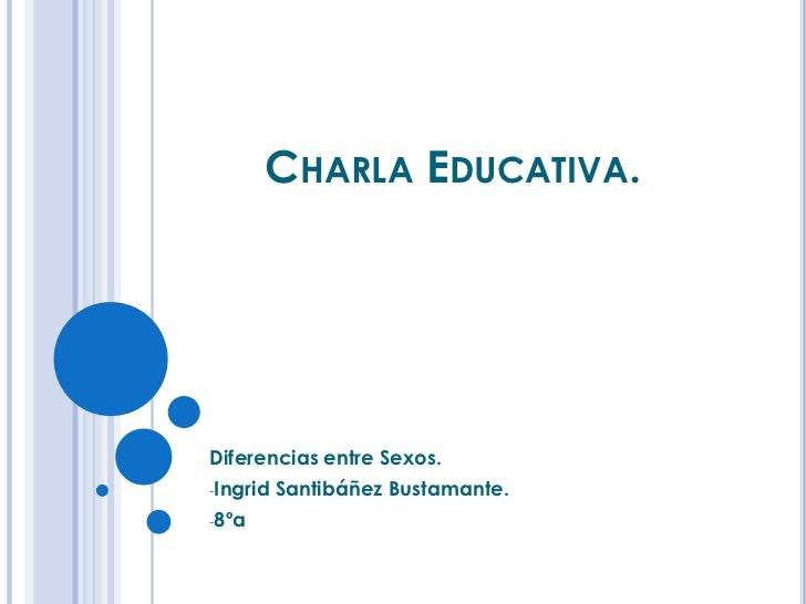 CHARLA EDUCATIVA.Diferencias entre Sexos.-Ingrid   Santibáñez Bustamante.-8ºa