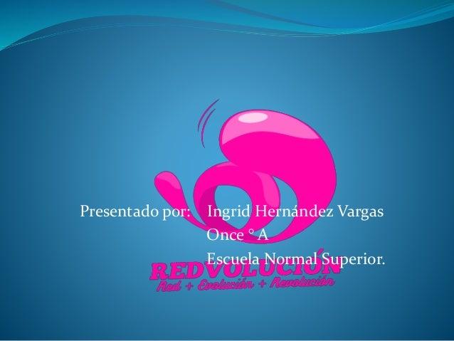 Presentado por: Ingrid Hernández Vargas Once ° A Escuela Normal Superior.
