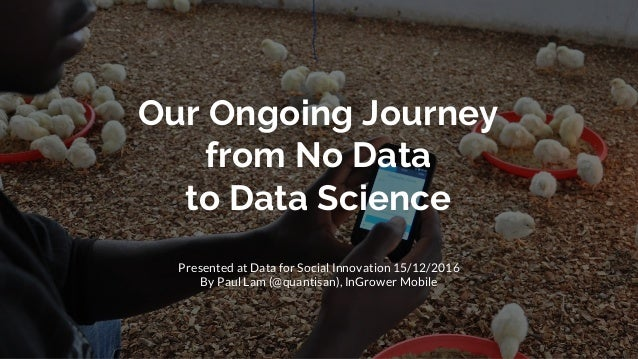 Our Ongoing Journey from No Data to Data Science Presented at Data for Social Innovation 15/12/2016 By Paul Lam (@quantisa...