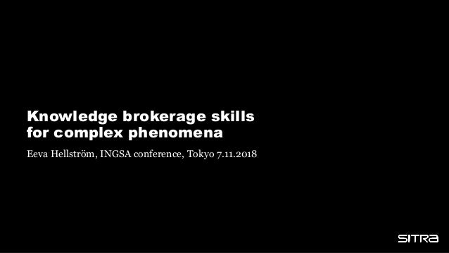 Knowledge brokerage skills for complex phenomena Eeva Hellström, INGSA conference, Tokyo 7.11.2018