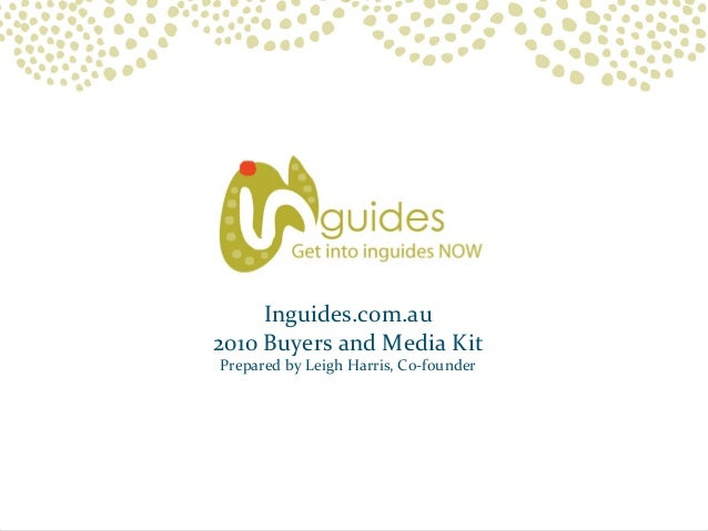 Inguides.com.au 2010 Buyers and Media Kit Prepared by Leigh Harris, Co-founder