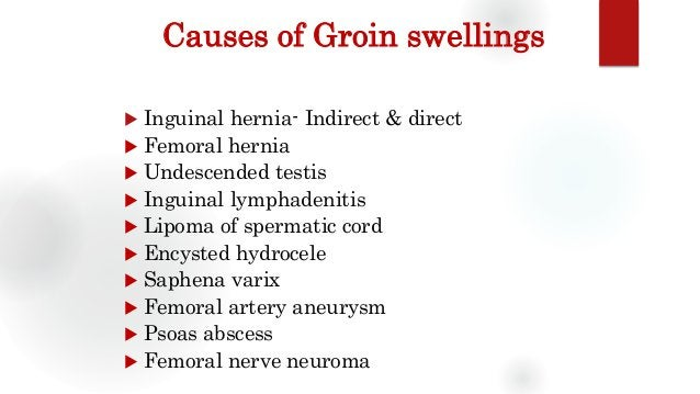 Causes of Groin swellings  Inguinal hernia- Indirect & direct  Femoral hernia  Undescended testis  Inguinal lymphadeni...