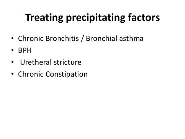 Treating precipitating factors • Chronic Bronchitis / Bronchial asthma • BPH • Uretheral stricture • Chronic Constipation