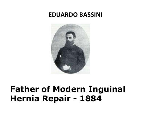 Father of Modern Inguinal Hernia Repair - 1884 EDUARDO BASSINI