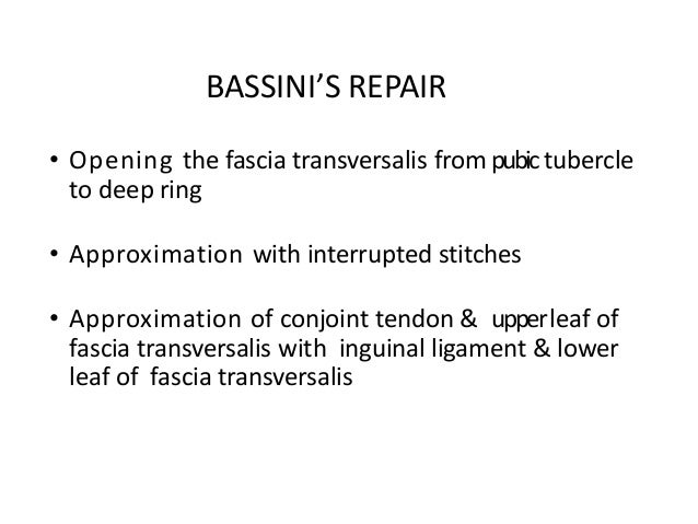 BASSINI'S REPAIR • Opening the fascia transversalis from pubictubercle to deep ring • Approximation with interrupted stitc...