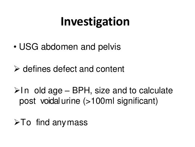 Investigation • USG abdomen and pelvis  defines defect and content I n old age – BPH, size and to calculate post voidalu...