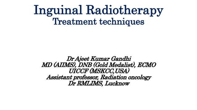 Inguinal Radiotherapy Treatment techniques Dr Ajeet Kumar Gandhi MD (AIIMS), DNB (Gold Medalist), ECMO UICCF (MSKCC,USA) A...