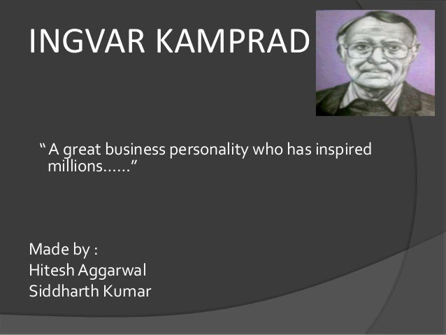 "INGVAR KAMPRAD "" A great business personality who has inspired millions……"" Made by : Hitesh Aggarwal Siddharth Kumar"