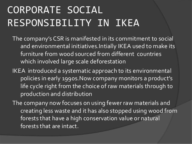csr of ikea How unilever, ge, ikea turn a profit from sustainability january 7, 2016 november 13, 2016 by jessica lyons hardcastle at least nine companies globally generate a billion dollars or more in revenue annually from sustainable products or services — those that focus on sustainable living and/or are produced sustainably, according to the guardian.
