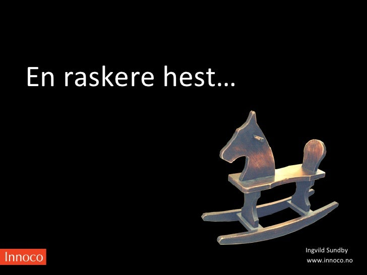 En raskere hest…                              Ingvild Sundby                               www.innoco.no