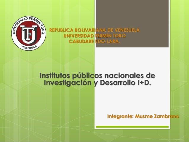 REPUBLICA BOLIVARIANA DE VENEZUELA UNIVERSIDAD FERMÍN TORO CABUDARE EDO-LARA. Institutos públicos nacionales de Investigac...