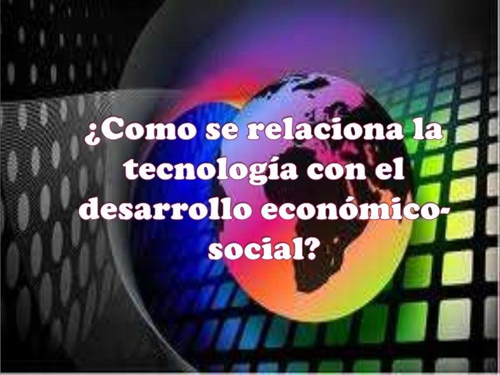 ¿Como se relaciona la tecnología con el desarrollo económico-social?<br />