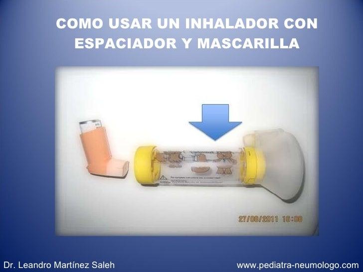 COMO USAR UN INHALADOR CON ESPACIADOR Y MASCARILLA Dr. Leandro Martínez Saleh  www.pediatra-neumologo.com