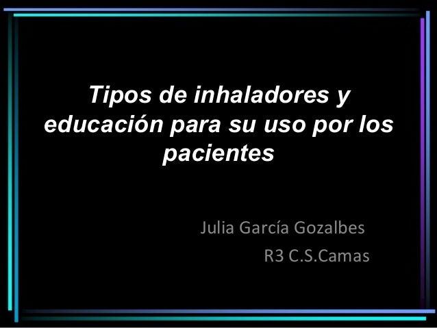 Tipos de inhaladores y educación para su uso por los pacientes Julia García Gozalbes R3 C.S.Camas