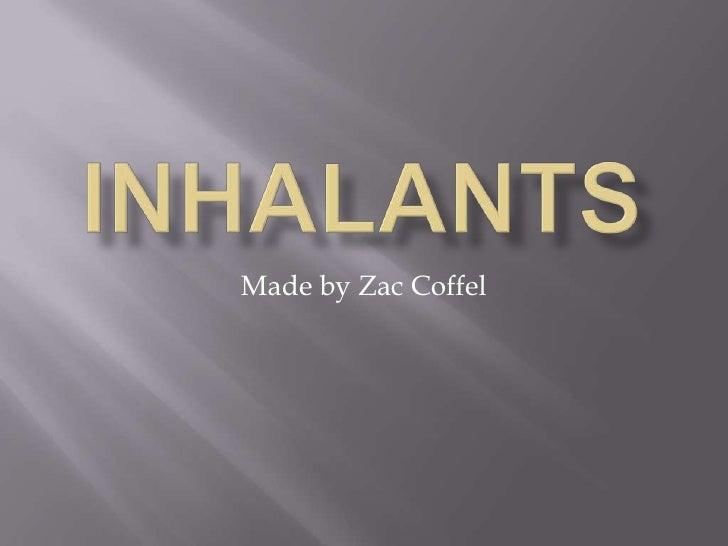Inhalants <br />Made by Zac Coffel  <br />