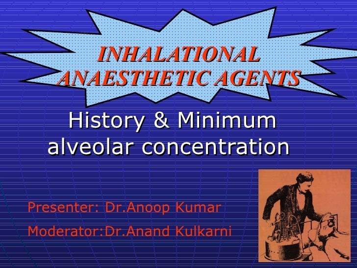 INHALATIONAL ANAESTHETIC AGENTS History & Minimum alveolar concentration  Presenter: Dr.Anoop Kumar Moderator:Dr.Anand Kul...