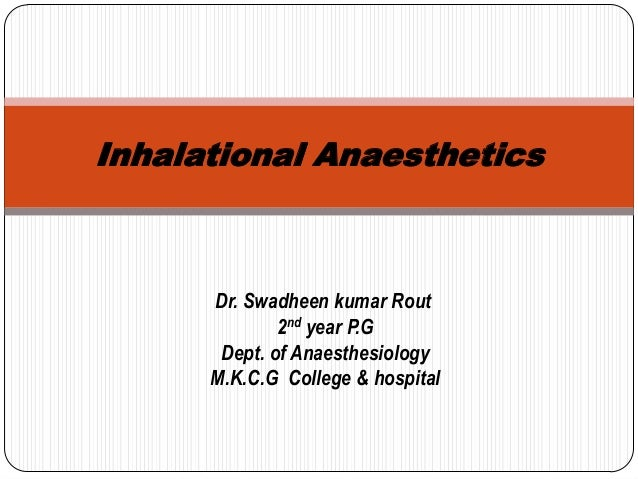 Inhalational Anaesthetics Dr. Swadheen kumar Rout 2nd year P.G Dept. of Anaesthesiology M.K.C.G College & hospital