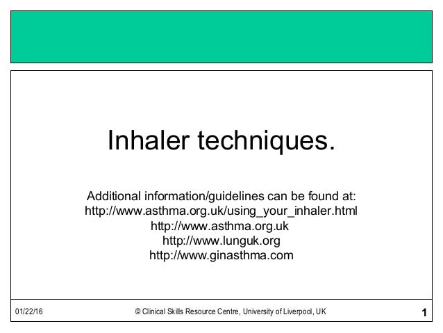 01/22/16 © Clinical Skills Resource Centre, University of Liverpool, UK 1 Inhaler techniques. Additional information/guide...