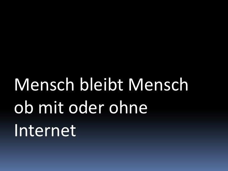 Mensch bleibt Menschob mit oder ohne Internet<br />